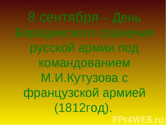 8 сентября – День Бородинского сражения русской армии под командованием М.И.Кутузова с французской армией (1812год)