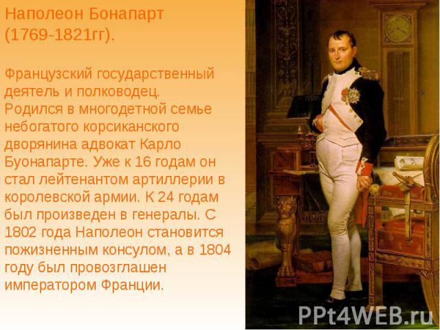 Наполеон Бонапарт (1769-1821гг). Французский государственный деятель и полководец. Родился в многодетной семье небогатого корсиканского дворянина адвокат Карло Буонапарте. Уже к 16 годам он стал лейтенантом артиллерии в королевской армии. К 24 годам…