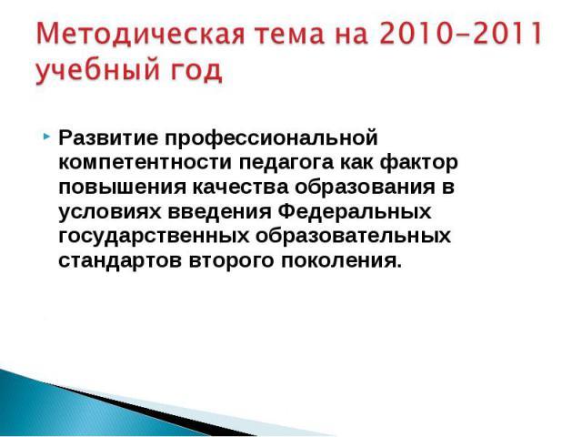 Методическая тема на 2010-2011 учебный год Развитие профессиональной компетентности педагога как фактор повышения качества образования в условиях введения Федеральных государственных образовательных стандартов второго поколения.