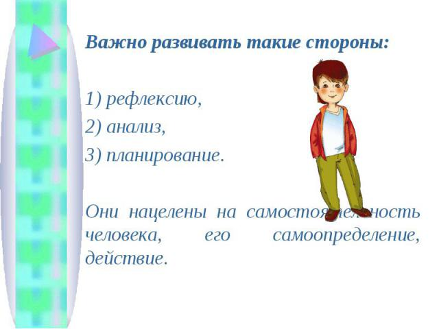 Важно развивать такие стороны: 1) рефлексию, 2) анализ, 3) планирование. Они нацелены на самостоятельность человека, его самоопределение, действие.