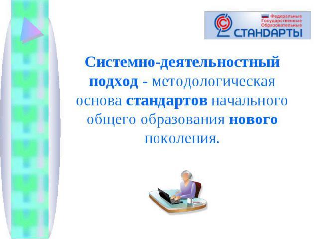 Системно-деятельностный подход - методологическая основа стандартов начального общего образования нового поколения.