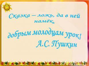 Сказка – ложь, да в ней намёк, добрым молодцам урок! А.С. Пушкин