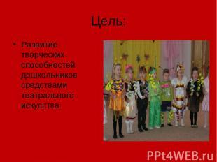 Цель: Развитие творческих способностей дошкольников средствами театрального иску