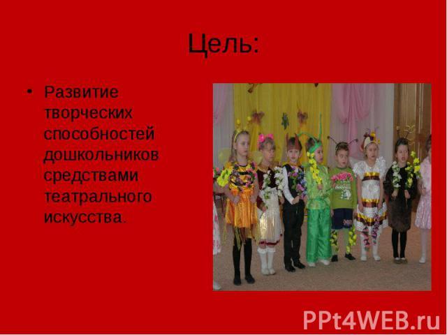 Цель: Развитие творческих способностей дошкольников средствами театрального искусства.