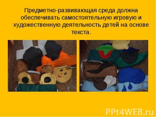 Предметно-развивающая среда должна обеспечивать самостоятельную игровую и художественную деятельность детей на основе текста.