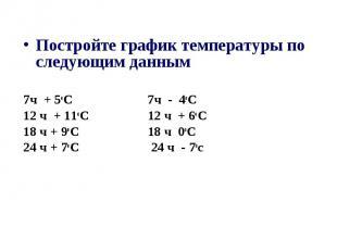 Постройте график температуры по следующим данным 7ч + 5оС 7ч - 4оС 12 ч + 11оС 1