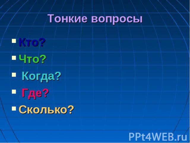 Тонкие вопросы Кто? Что? Когда? Где? Сколько?
