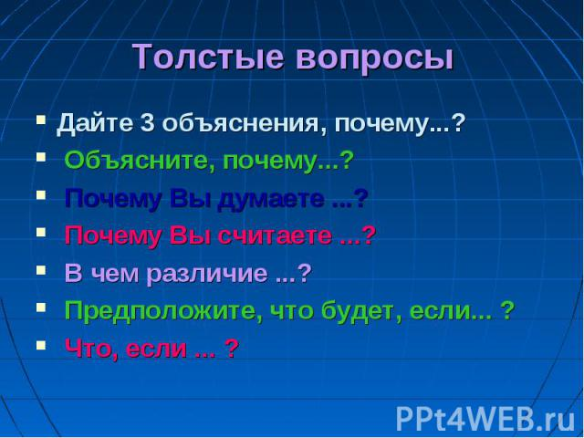 Толстые вопросы Дайте 3 объяснения, почему...? Объясните, почему...? Почему Вы думаете ...? Почему Вы считаете ...? В чем различие ...? Предположите, что будет, если... ? Что, если ... ?