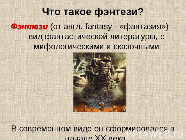Что такое фэнтези? Фэнтези (от англ. fantasy - «фантазия») – вид фантастической литературы, с мифологическими и сказочными мотивами. В современном виде он сформировался в начале XX века.