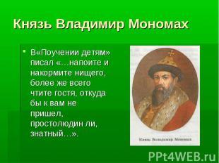 Князь Владимир Мономах В«Поучении детям» писал «…напоите и накормите нищего, бол