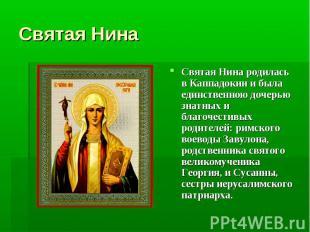 Святая Нина Святая Нина родилась в Каппадокии и была единственною дочерью знатны