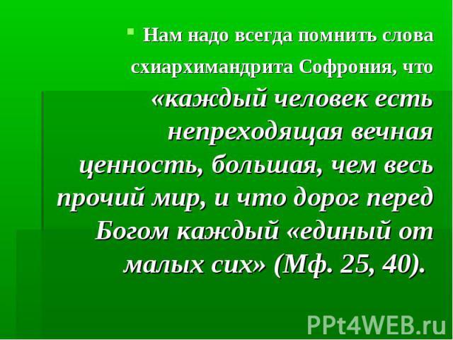 Нам надо всегда помнить слова схиархимандрита Софрония, что «каждый человек есть непреходящая вечная ценность, большая, чем весь прочий мир, и что дорог перед Богом каждый «единый от малых сих» (Мф. 25, 40).