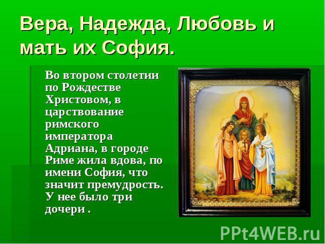 Вера, Надежда, Любовь и мать их София. Во втором столетии по Рождестве Христовом, в царствование римского императора Адриана, в городе Риме жила вдова, по имени София, что значит премудрость. У нее было три дочери .