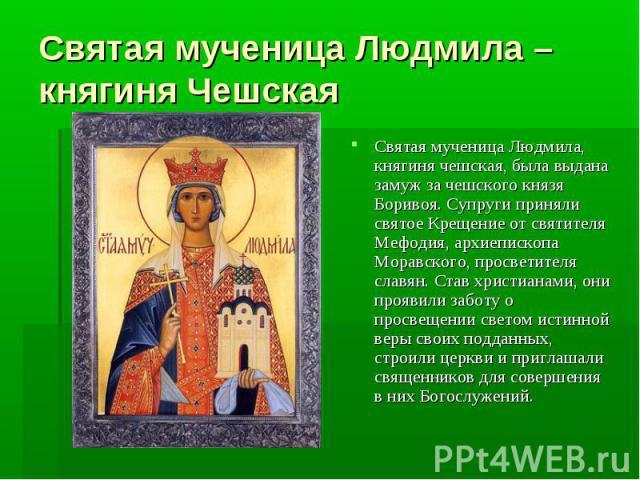 Святая мученица Людмила – княгиня Чешская Святая мученица Людмила, княгиня чешская, была выдана замуж за чешского князя Боривоя. Супруги приняли святое Крещение от святителя Мефодия, архиепископа Моравского, просветителя славян. Став христианами, он…