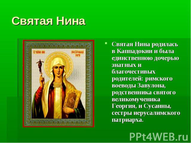 Святая Нина Святая Нина родилась в Каппадокии и была единственною дочерью знатных и благочестивых родителей: римского воеводы Завулона, родственника святого великомученика Георгия, и Сусанны, сестры иерусалимского патриарха.