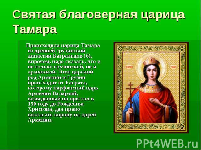 Святая благоверная царица Тамара Происходила царица Тамара из древней грузинской династии Багратидов (6), впрочем, надо сказать, что и не только грузинской, но и армянской. Этот царский род Армении и Грузии происходит от Баграта, которому парфянский…