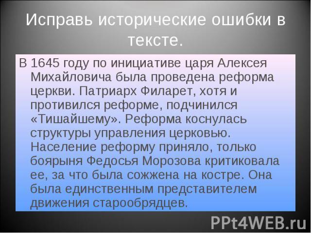 Исправь исторические ошибки в тексте. В 1645 году по инициативе царя Алексея Михайловича была проведена реформа церкви. Патриарх Филарет, хотя и противился реформе, подчинился «Тишайшему». Реформа коснулась структуры управления церковью. Население р…