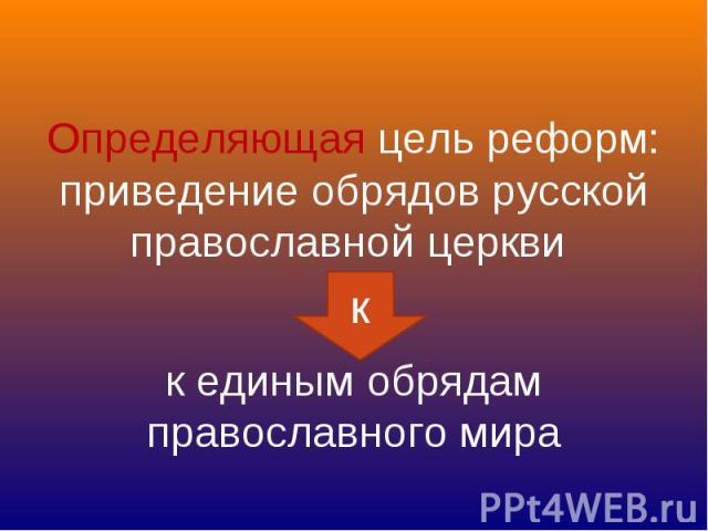 Определяющая цель реформ: приведение обрядов русской православной церкви к единым обрядам православного мира