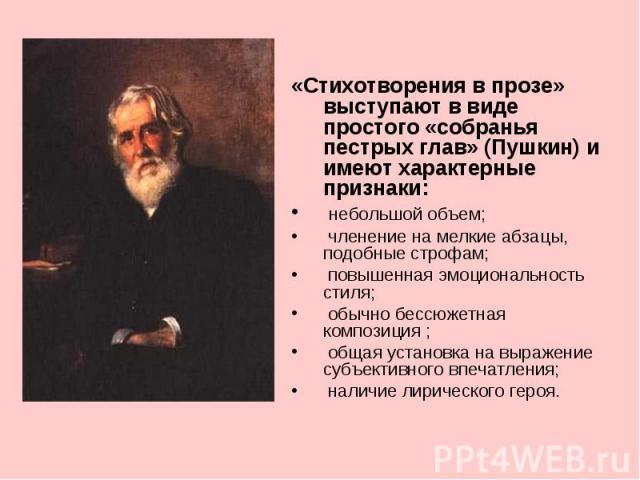 «Стихотворения в прозе» выступают в виде простого «собранья пестрых глав» (Пушкин) и имеют характерные признаки: небольшой объем; членение на мелкие абзацы, подобные строфам; повышенная эмоциональность стиля; обычно бессюжетная композиция ; общая ус…