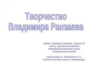 Творчество Владимира Ранзаева Автор: Бадмаева Цыпилма, ученица 10 класса Эрхирик