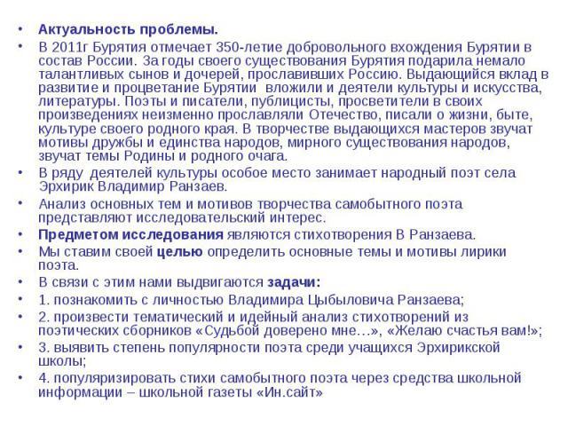 Актуальность проблемы. В 2011г Бурятия отмечает 350-летие добровольного вхождения Бурятии в состав России. За годы своего существования Бурятия подарила немало талантливых сынов и дочерей, прославивших Россию. Выдающийся вклад в развитие и процветан…