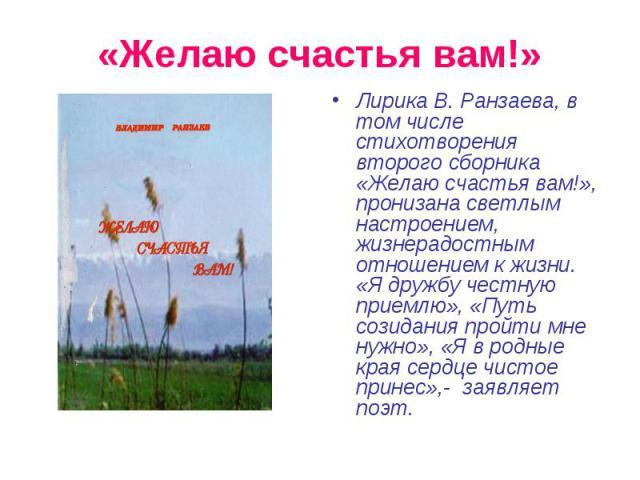«Желаю счастья вам!» Лирика В. Ранзаева, в том числе стихотворения второго сборника «Желаю счастья вам!», пронизана светлым настроением, жизнерадостным отношением к жизни. «Я дружбу честную приемлю», «Путь созидания пройти мне нужно», «Я в родные кр…
