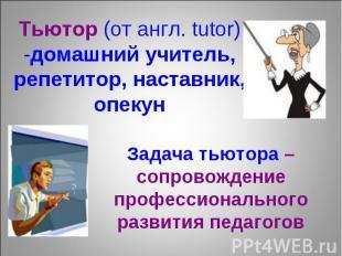 Тьютор (от англ. tutor) -домашний учитель, репетитор, наставник, опекун Задача т