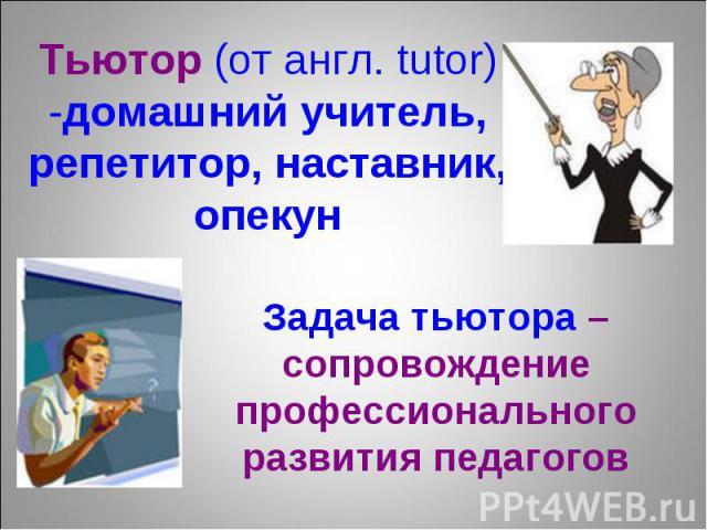 Тьютор (от англ. tutor) -домашний учитель, репетитор, наставник, опекун Задача тьютора – сопровождение профессионального развития педагогов