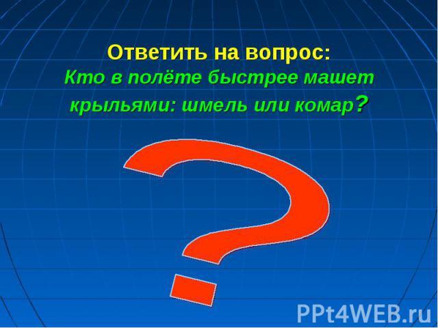 Ответить на вопрос: Кто в полёте быстрее машет крыльями: шмель или комар?