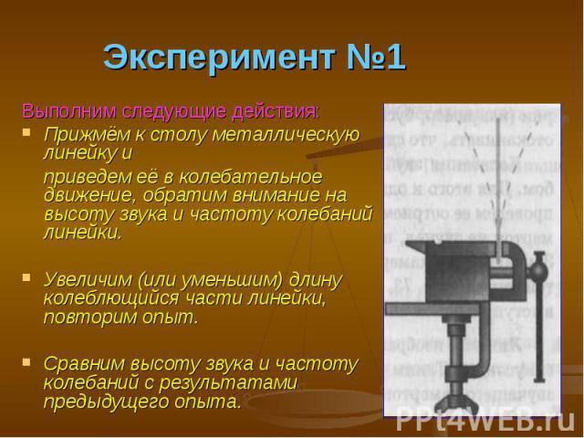 Эксперимент №1 Выполним следующие действия: Прижмём к столу металлическую линейку и приведем её в колебательное движение, обратим внимание на высоту звука и частоту колебаний линейки. Увеличим (или уменьшим) длину колеблющийся части линейки, повтори…