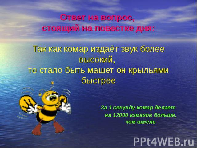 Ответ на вопрос, стоящий на повестке дня: Так как комар издаёт звук более высокий, то стало быть машет он крыльями быстрее За 1 секунду комар делает на 12000 взмахов больше, чем шмель