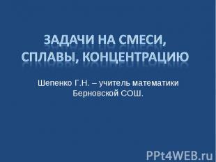 Задачи на смеси, сплавы, концентрацию Шепенко Г.Н. – учитель математики Берновск