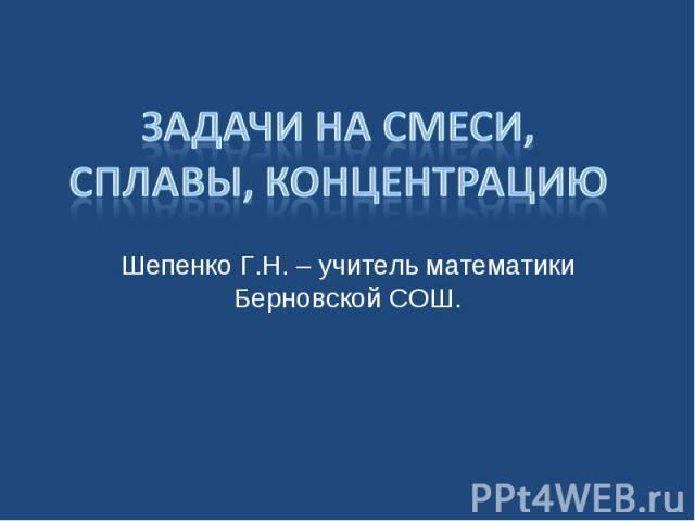 Задачи на смеси, сплавы, концентрацию Шепенко Г.Н. – учитель математики Берновской СОШ.