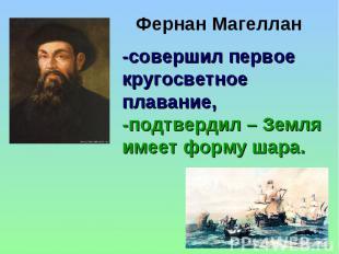 Фернан Магеллан -совершил первое кругосветное плавание, -подтвердил – Земля имее