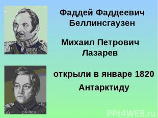 Фаддей Фаддеевич Беллинсгаузен Михаил Петрович Лазарев открыли в январе 1820 Ант