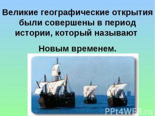 Великие географические открытия были совершены в период истории, который называю