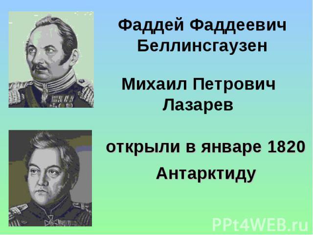Фаддей Фаддеевич Беллинсгаузен Михаил Петрович Лазарев открыли в январе 1820 Антарктиду