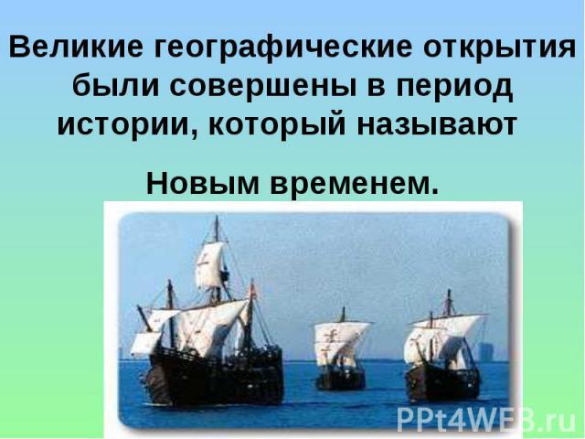 Великие географические открытия были совершены в период истории, который называют Новым временем.