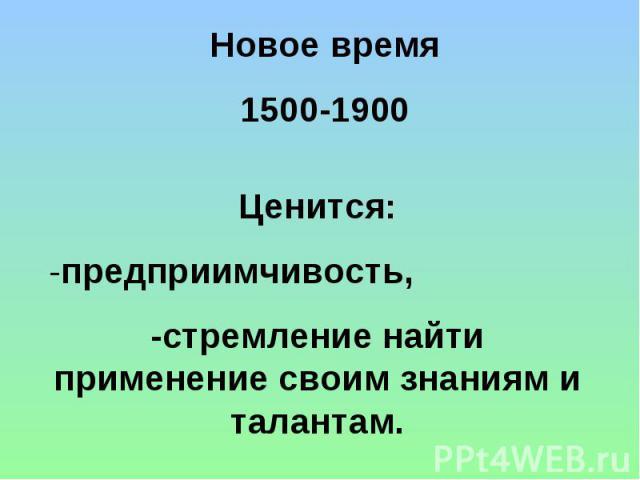 Новое время 1500-1900 Ценится: -предприимчивость, -стремление найти применение своим знаниям и талантам.