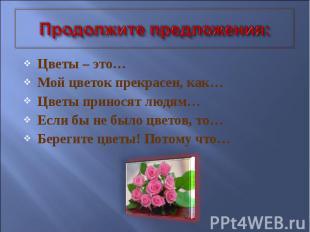 Продолжите предложения: Цветы – это… Мой цветок прекрасен, как… Цветы приносят л