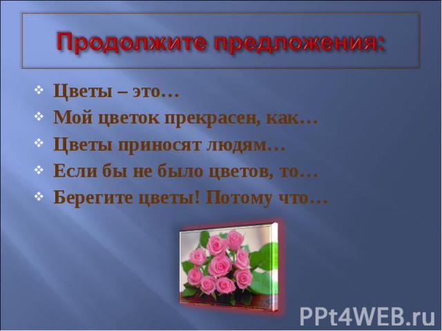Продолжите предложения: Цветы – это… Мой цветок прекрасен, как… Цветы приносят людям… Если бы не было цветов, то… Берегите цветы! Потому что…