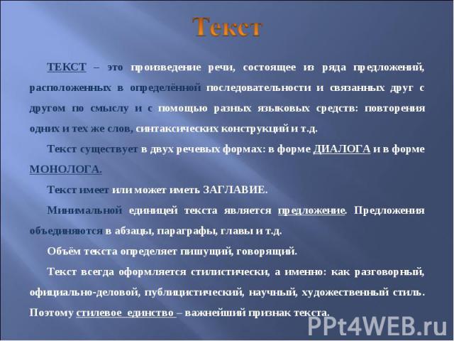 Текст ТЕКСТ – это произведение речи, состоящее из ряда предложений, расположенных в определённой последовательности и связанных друг с другом по смыслу и с помощью разных языковых средств: повторения одних и тех же слов, синтаксических конструкций и…