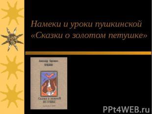 Намеки и уроки пушкинской «Сказки о золотом петушке» Работу выполнила учитель ру