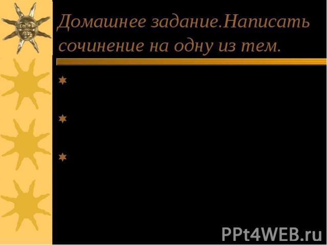 Домашнее задание.Написать сочинение на одну из тем. Какое открытие я совершил, читая пушкинскую сказку. Я рассказываю о «Сказке о золотом петушке» дома. Человек в ответе за…