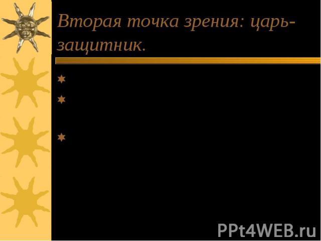 Вторая точка зрения: царь-защитник. Его любит народ. Понял, что «пригрел» внутреннего врага. Спасает православную веру(нарушает нормы поведения).