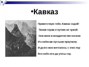 Кавказ Приветствую тебя, Кавказ седой! Твоим горам я путник не чужой: Они меня в