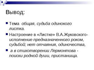 Вывод: Тема общая, судьба одинокого листка. Настроение в «Листке» В.А.Жуковского
