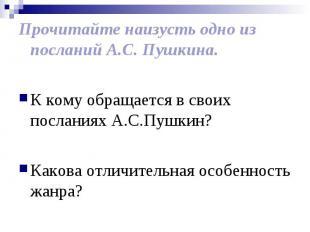 Прочитайте наизусть одно из посланий А.С. Пушкина. К кому обращается в своих пос