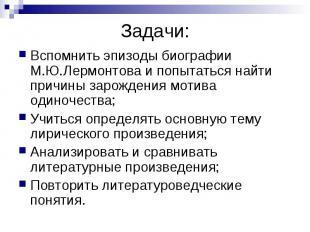 Задачи: Вспомнить эпизоды биографии М.Ю.Лермонтова и попытаться найти причины за