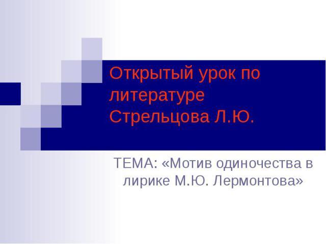 Открытый урок по литературе Стрельцова Л.Ю. ТЕМА: «Мотив одиночества в лирике М.Ю. Лермонтова»
